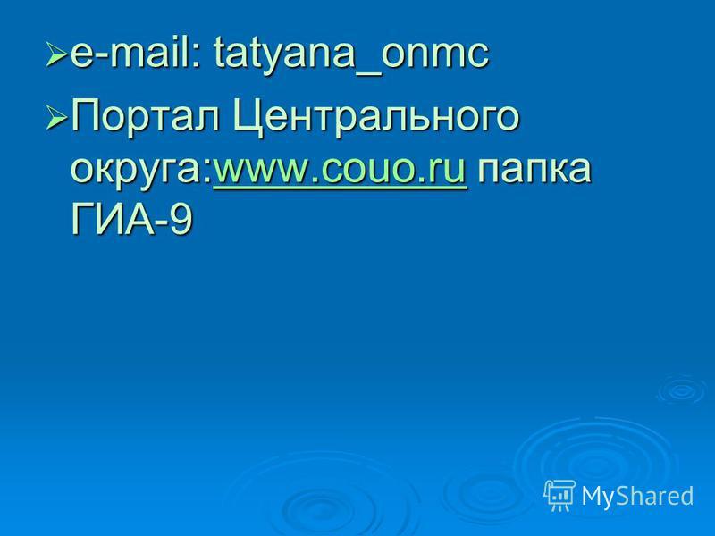 e-mail: tatyana_onmc e-mail: tatyana_onmc Портал Центрального округа:www.couo.ru папка ГИА-9 Портал Центрального округа:www.couo.ru папка ГИА-9www.couo.ru