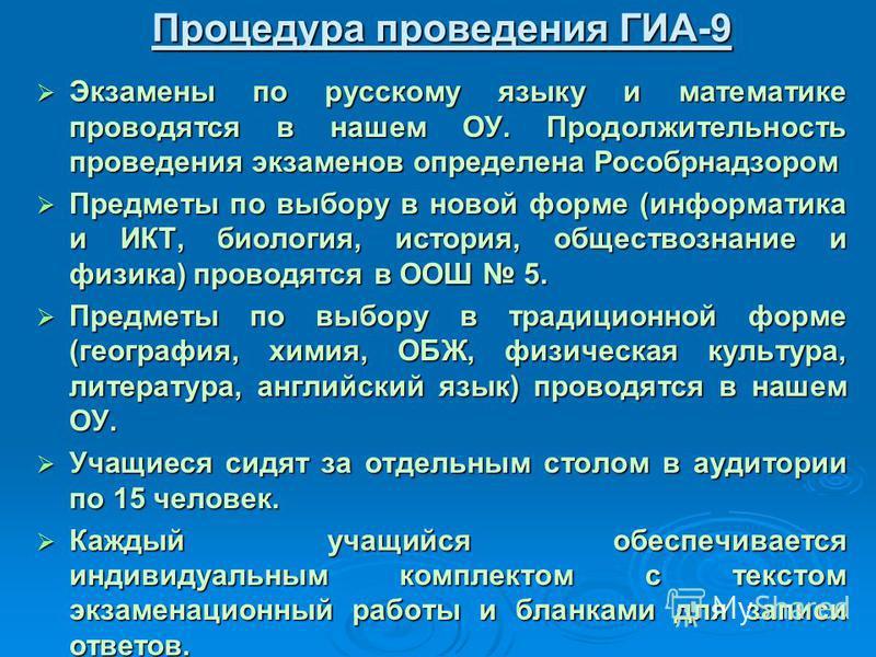 Процедура проведения ГИА-9 Экзамены по русскому языку и математике проводятся в нашем ОУ. Продолжительность проведения экзаменов определена Рособрнадзором Экзамены по русскому языку и математике проводятся в нашем ОУ. Продолжительность проведения экз