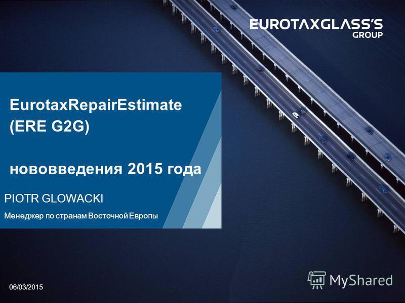 06/03/2015 EurotaxRepairEstimate (ERE G2G) нововведения 2015 года PIOTR GLOWACKI Менеджер по странам Восточной Европы