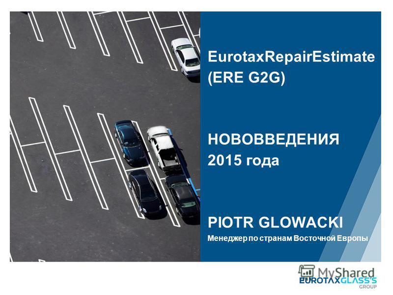EurotaxRepairEstimate (ERE G2G) НОВОВВЕДЕНИЯ 2015 года PIOTR GLOWACKI Менеджер по странам Восточной Европы