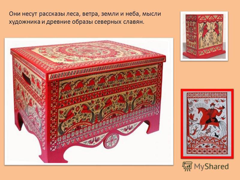 Они несут рассказы леса, ветра, земли и неба, мысли художника и древние образы северных славян.