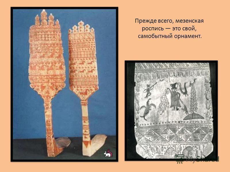 Прежде всего, мезенская роспись это свой, самобытный орнамент.