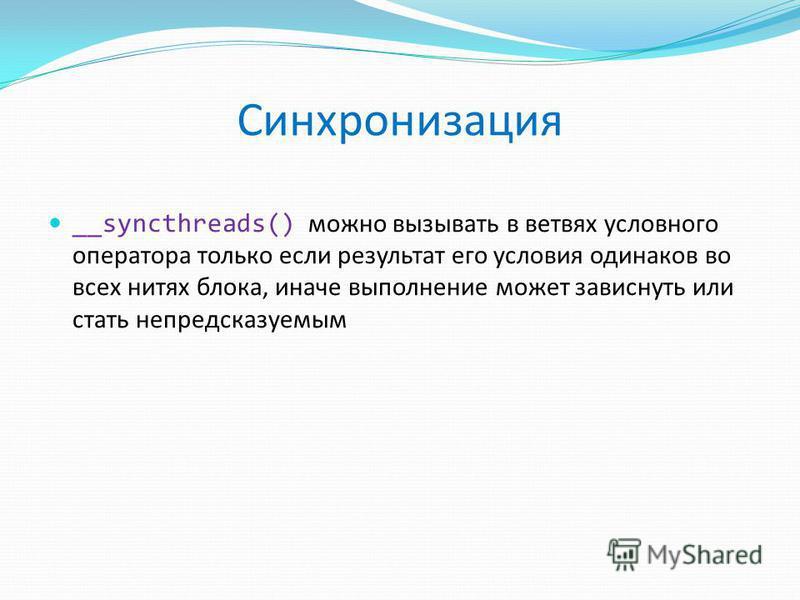 Синхронизация __syncthreads() можно вызывать в ветвях условного оператора только если результат его условия одинаков во всех нитях блока, иначе выполнение может зависнуть или стать непредсказуемым