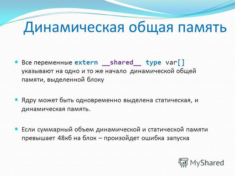 Все переменные extern __shared__ type var[] указывают на одно и то же начало динамической общей памяти, выделенной блоку Ядру может быть одновременно выделена статическая, и динамическая память. Если суммарный объем динамической и статической памяти