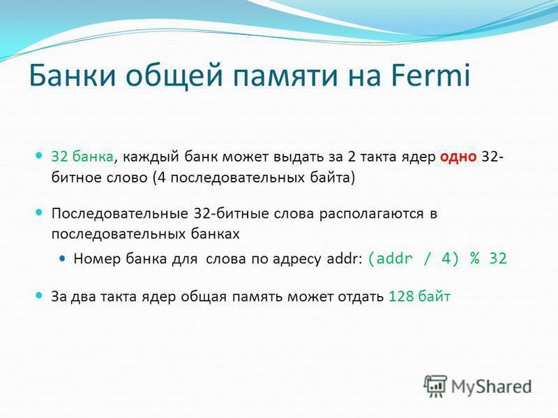 Банки общей памяти на Fermi 32 банка, каждый банк может выдать за 2 такта ядер одно 32- битное слово (4 последовательных байта) Последовательные 32-битные слова располагаются в последовательных банках Номер банка для слова по адресу addr: (addr / 4)