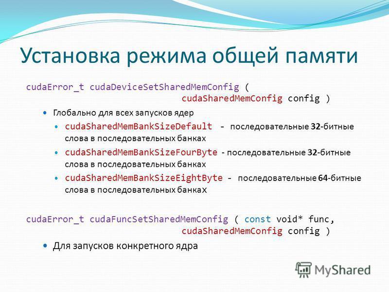 Установка режима общей памяти cudaError_t cudaDeviceSetSharedMemConfig ( cudaSharedMemConfig config ) Глобально для всех запусков ядер cudaSharedMemBankSizeDefault - последовательные 32-битные слова в последовательных банкаx cudaSharedMemBankSizeFour