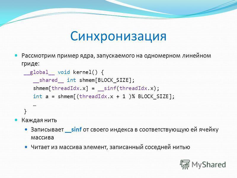 Синхронизация Рассмотрим пример ядра, запускаемого на одномерном линейном гриде: __global__ void kernel() { __shared__ int shmem[BLOCK_SIZE]; shmem[threadIdx.x] = __sinf(threadIdx.x); int a = shmem[(threadIdx.x + 1 )% BLOCK_SIZE]; … } Каждая нить Зап