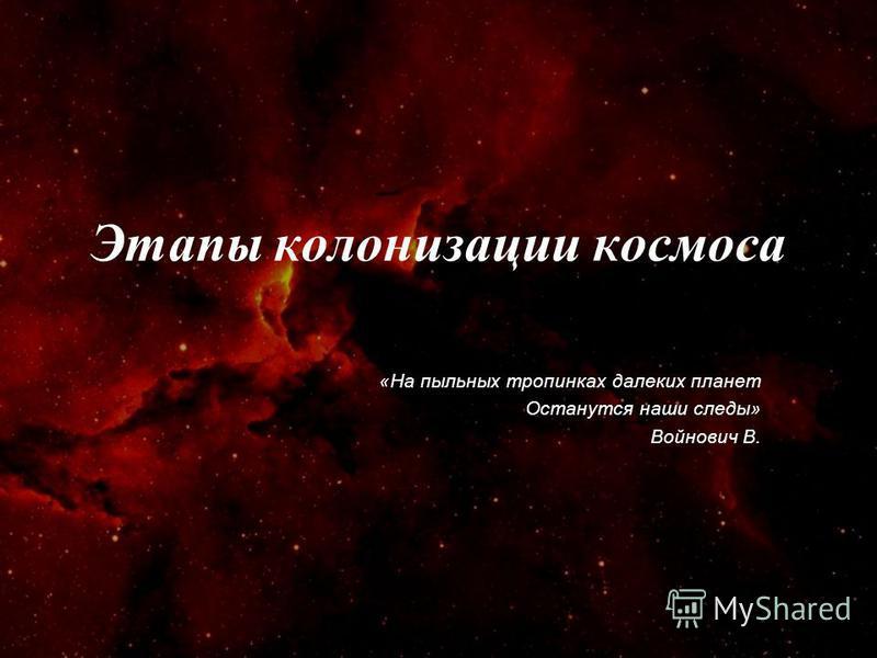 Этапы колонизации космоса «На пыльных тропинках далеких планет Останутся наши следы» Войнович В.