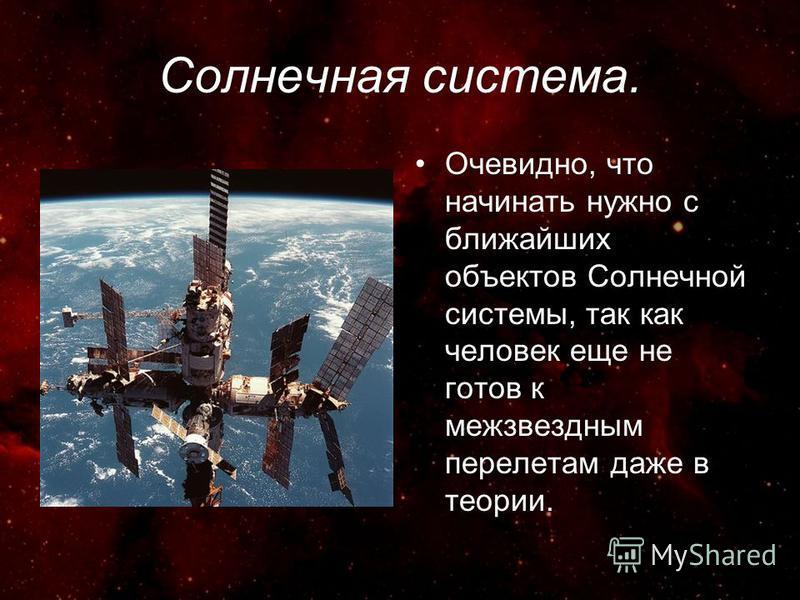 Солнечная система. Очевидно, что начинать нужно с ближайших объектов Солнечной системы, так как человек еще не готов к межзвездным перелетам даже в теории.