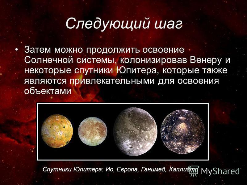 Следующий шаг Затем можно продолжить освоение Солнечной системы, колонизировав Венеру и некоторые спутники Юпитера, которые также являются привлекательными для освоения объектами Спутники Юпитера: Ио, Европа, Ганимед, Каллисто