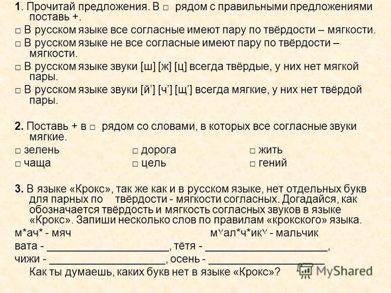 1. Прочитай предложения. В рядом с правильными предложениями поставь +. В русском языке все согласные имеют пару по твёрдости – мягкости. В русском языке не все согласные имеют пару по твёрдости – мягкости. В русском языке звуки [ш] [ж] [ц] всегда тв