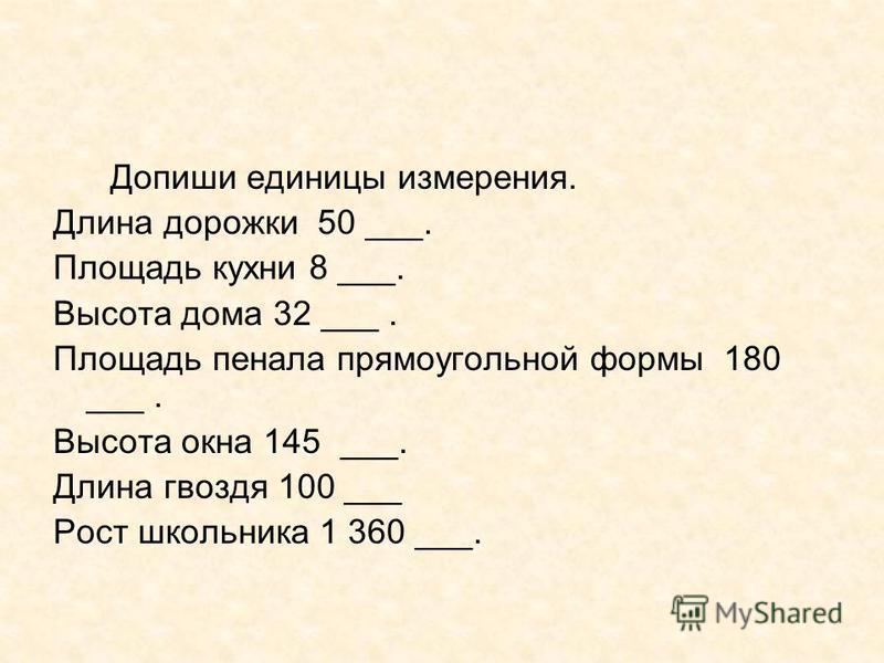 Допиши единицы измерения. Длина дорожки 50 ___. Площадь кухни 8 ___. Высота дома 32 ___. Площадь пенала прямоугольной формы 180 ___. Высота окна 145 ___. Длина гвоздя 100 ___ Рост школьника 1 360 ___.