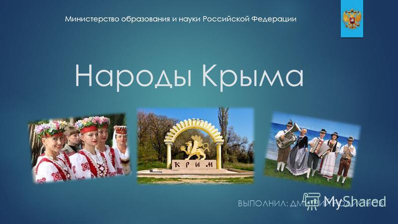 ВЫПОЛНИЛ: ДМИТРИЙ РОДИОНОВ Министерство образования и науки Российской Федерации Народы Крыма