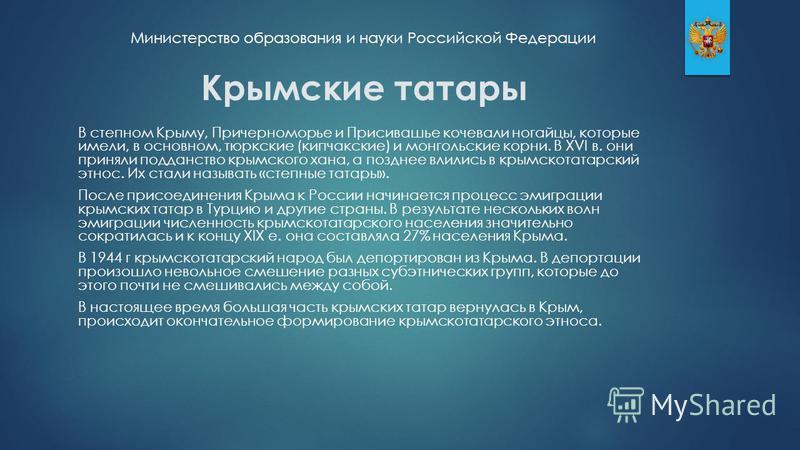 Крымские татары В степном Крыму, Причерноморье и Присивашье кочевали ногайцы, которые имели, в основном, тюркские (кыпчакские) и монгольские корни. В XVI в. они приняли подданство крымского хана, а позднее влились в крымскотатарский этнос. Их стали н