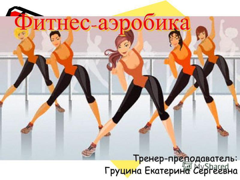 Фитнес - аэробика Тренер-преподаватель: Груцина Екатерина Сергеевна