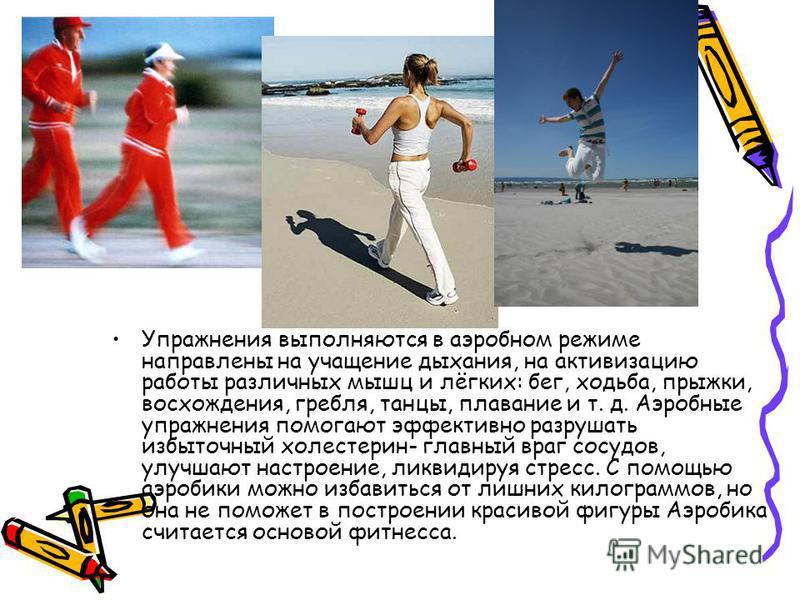 Упражнения выполняются в аэробном режиме направлены на учащение дыхания, на активизацию работы различных мышц и лёгких: бег, ходьба, прыжки, восхождения, гребля, танцы, плавание и т. д. Аэробные упражнения помогают эффективно разрушать избыточный хол