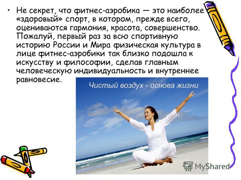 Не секрет, что фитнес-аэробика это наиболее «здоровый» спорт, в котором, прежде всего, оцениваются гармония, красота, совершенство. Пожалуй, первый раз за всю спортивную историю России и Мира физическая культура в лице фитнес-аэробики так близко подо