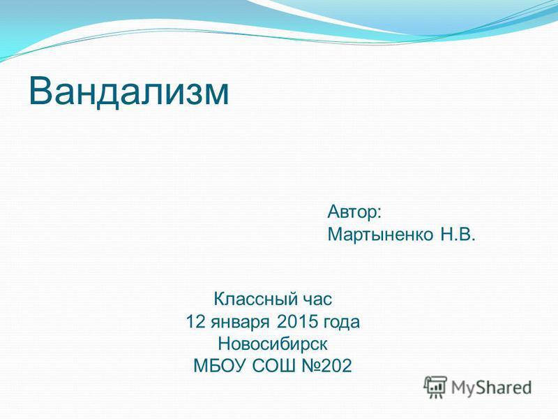 Вандализм Автор: Мартыненко Н.В. Классный час 12 января 2015 года Новосибирск МБОУ СОШ 202