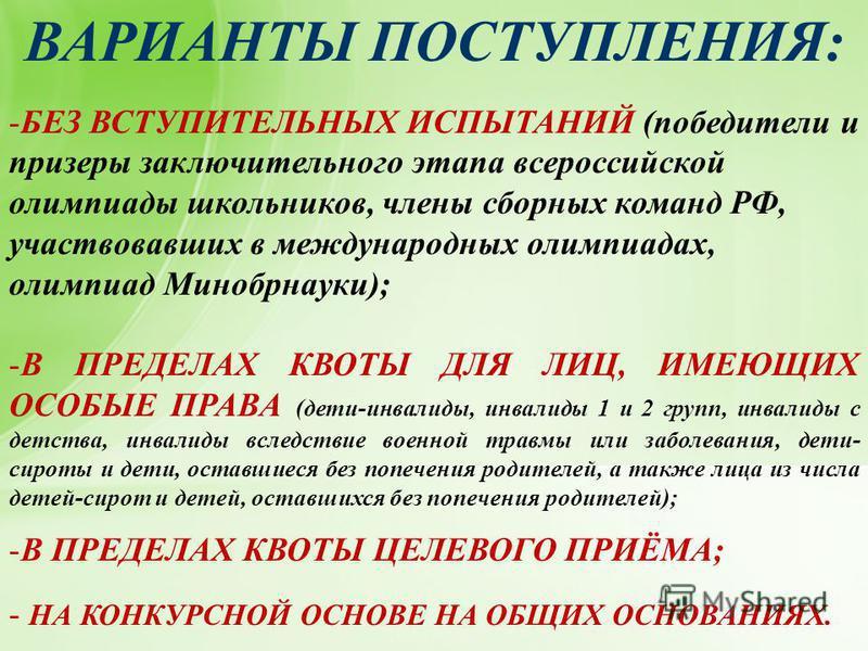 ВАРИАНТЫ ПОСТУПЛЕНИЯ: -БЕЗ ВСТУПИТЕЛЬНЫХ ИСПЫТАНИЙ (победители и призеры заключительного этапа всероссийской олимпиады школьников, члены сборных команд РФ, участвовавших в международных олимпиадах, олимпиад Минобрнауки); -В ПРЕДЕЛАХ КВОТЫ ДЛЯ ЛИЦ, ИМ
