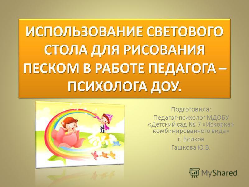 ИСПОЛЬЗОВАНИЕ СВЕТОВОГО СТОЛА ДЛЯ РИСОВАНИЯ ПЕСКОМ В РАБОТЕ ПЕДАГОГА – ПСИХОЛОГА ДОУ. Подготовила: Педагог-психолог МДОБУ «Детский сад 7 «Искорка» комбинированного вида» г. Волхов Гашкова Ю.В.