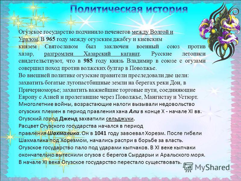 Огузское государство подчинило печенегов между Волгой и Уралом. В 965 году между огузским джубгу и киевским князем Святославом был заключен военный союз против хазар, разгромлен Хазарский каганат. Русские летописи свидетельствуют, что в 985 году кня