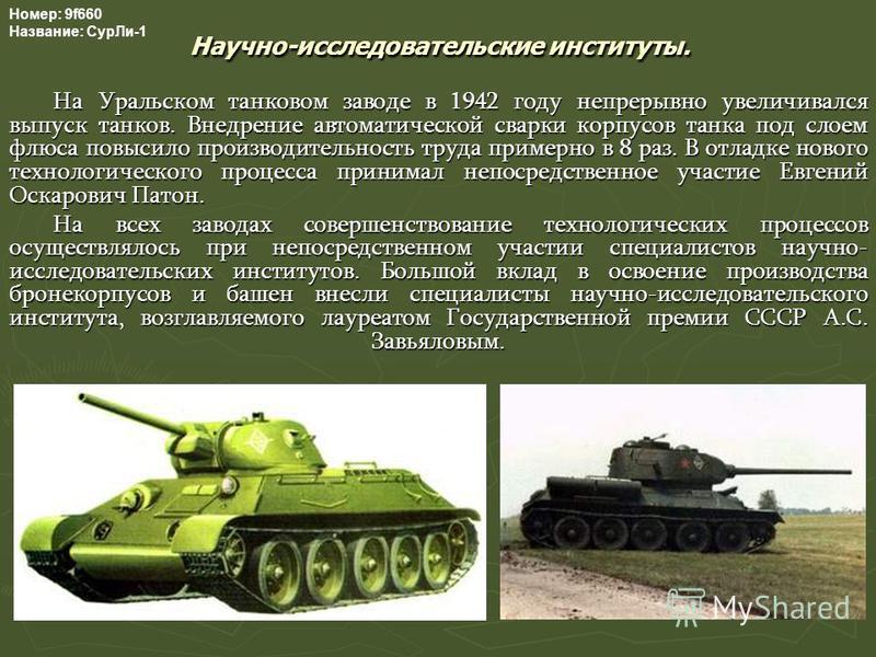 Научно-исследовательские институты. На Уральском танковом заводе в 1942 году непрерывно увеличивался выпуск танков. Внедрение автоматической сварки корпусов танка под слоем флюса повысило производительность труда примерно в 8 раз. В отладке нового те