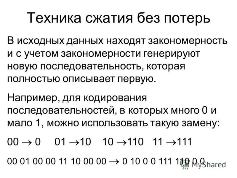 Техника сжатия без потерь В исходных данных находят закономерность и с учетом закономерности генерируют новую последовательность, которая полностью описывает первую. Например, для кодирования последовательностей, в которых много 0 и мало 1, можно исп