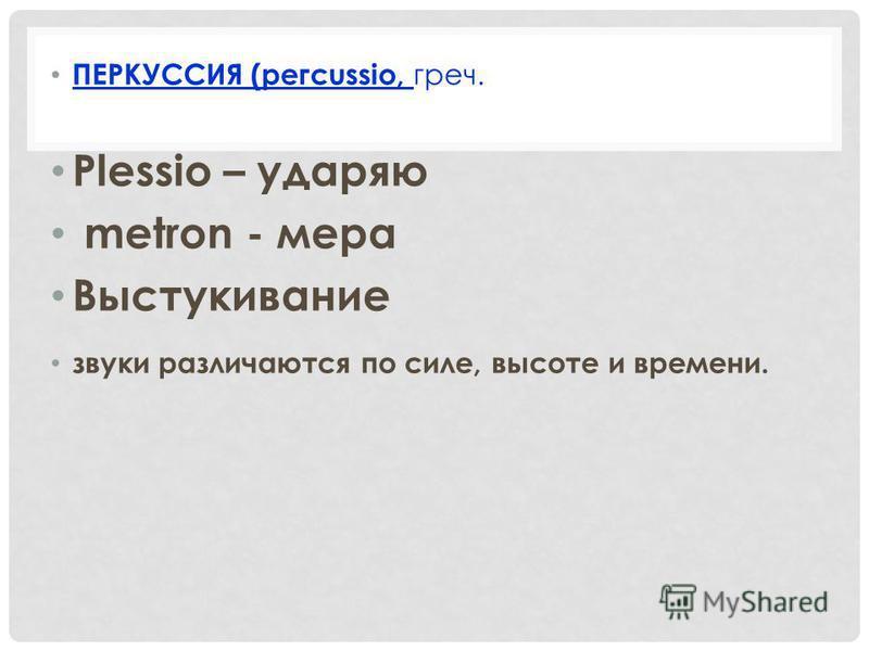 ПЕРКУССИЯ (pегсussio, греч. Plеssio – ударяю metron - мера Выстукивание звуки различаются по силе, высоте и времени.