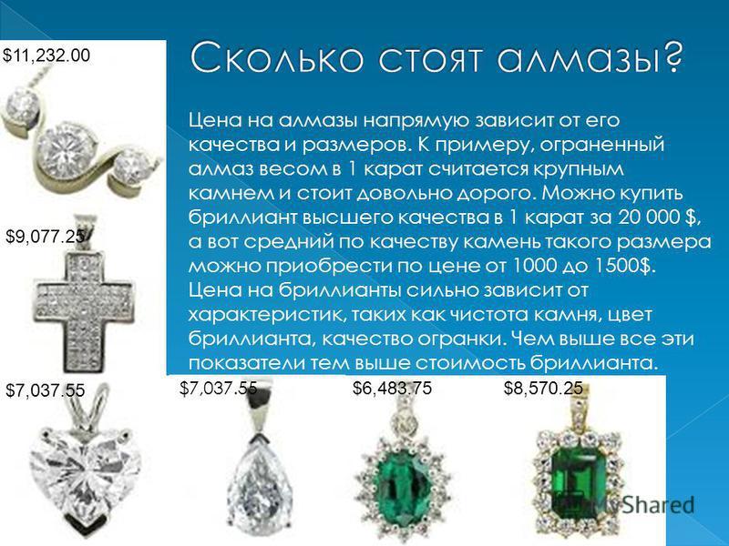 Цена на алмазы напрямую зависит от его качества и размеров. К примеру, ограненный алмаз весом в 1 карат считается крупным камнем и стоит довольно дорого. Можно купить бриллиант высшего качества в 1 карат за 20 000 $, а вот средний по качеству камень