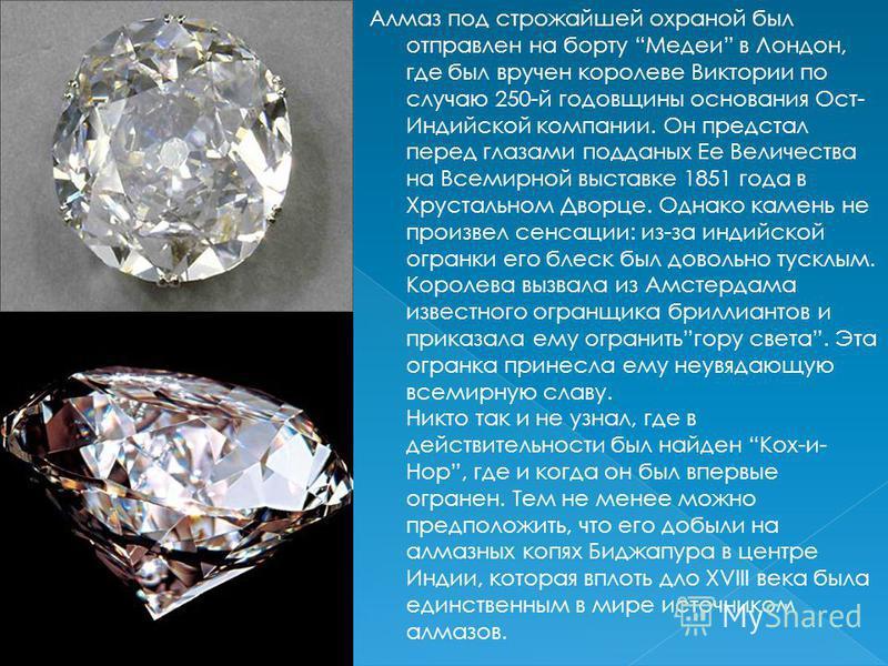 Алмаз под строжайшей охраной был отправлен на борту Медеи в Лондон, где был вручен королеве Виктории по случаю 250-й годовщины основания Ост- Индийской компании. Он предстал перед глазами подданных Ее Величества на Всемирной выставке 1851 года в Хрус