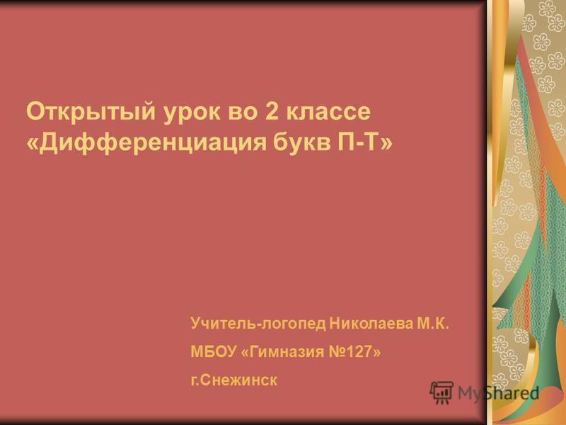 Открытый урок во 2 классе «Дифференциация букв П-Т» Учитель-логопед Николаева М.К. МБОУ «Гимназия 127» г.Снежинск