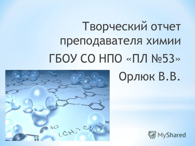 Творческий отчет преподавателя химии ГБОУ СО НПО «ПЛ 53» Орлюк В.В.