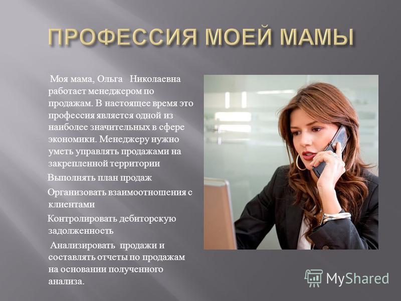 Моя мама, Ольга Николаевна работает менеджером по продажам. В настоящее время это профессия является одной из наиболее значительных в сфере экономики. Менеджеру нужно уметь управлять продажами на закрепленной территории Выполнять план продаж Организо