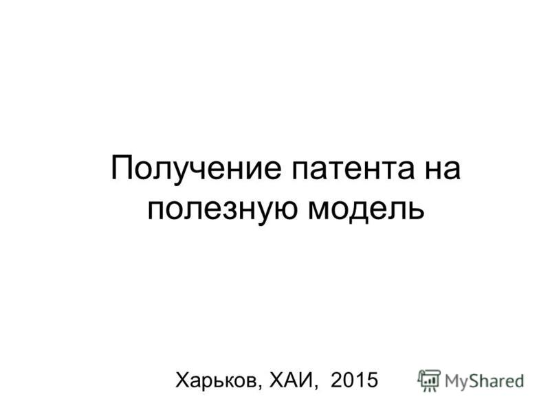 Получение патента на полезную модель Харьков, ХАИ, 2015