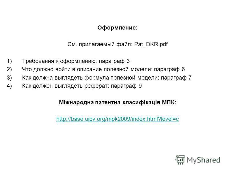 Оформление: См. прилагаемый файл: Pat_DKR.pdf 1)Требования к оформлению: параграф 3 2)Что должно войти в описание полезной модели: параграф 6 3)Как должна выглядеть формула полезной модели: параграф 7 4)Как должен выглядеть реферат: параграф 9 Міжнар