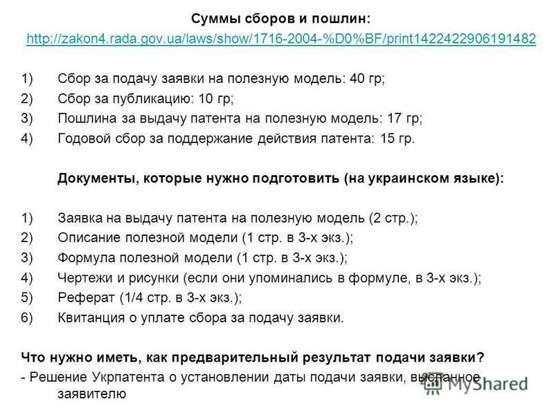 Суммы сборов и пошлин: http://zakon4.rada.gov.ua/laws/show/1716-2004-%D0%BF/print1422422906191482 1)Сбор за подачу заявки на полезную модель: 40 гр; 2)Сбор за публикацию: 10 гр; 3)Пошлина за выдачу патента на полезную модель: 17 гр; 4)Годовой сбор за