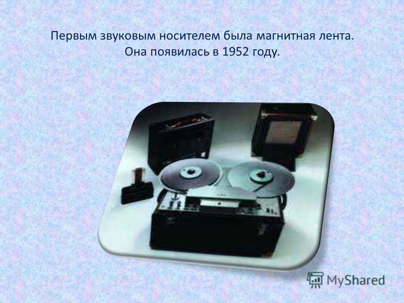 Первым звуковым носителем была магнитная лента. Она появилась в 1952 году.