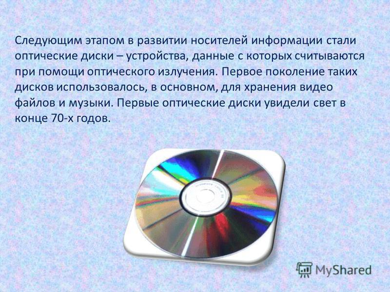 Следующим этапом в развитии носителей информации стали оптические диски – устройства, данные с которых считываются при помощи оптического излучения. Первое поколение таких дисков использовалось, в основном, для хранения видео файлов и музыки. Первые