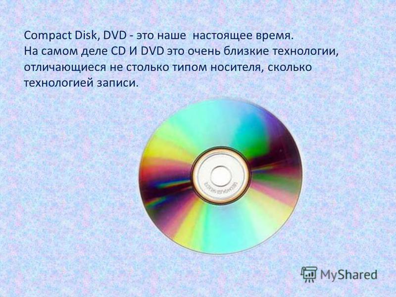 Compact Disk, DVD - это наше настоящее время. На самом деле CD И DVD это очень близкие технологии, отличающиеся не столько типом носителя, сколько технологией записи.