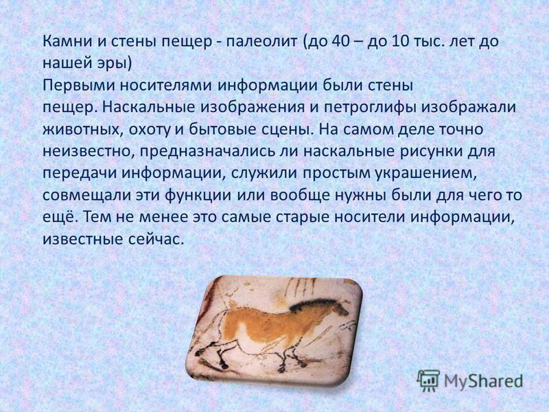 Камни и стены пещер - палеолит (до 40 – до 10 тыс. лет до нашей эры) Первыми носителями информации были стены пещер. Наскальные изображения и петроглифы изображали животных, охоту и бытовые сцены. На самом деле точно неизвестно, предназначались ли на
