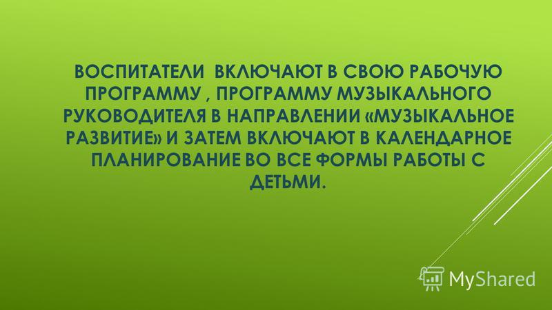 ВОСПИТАТЕЛИ ВКЛЮЧАЮТ В СВОЮ РАБОЧУЮ ПРОГРАММУ, ПРОГРАММУ МУЗЫКАЛЬНОГО РУКОВОДИТЕЛЯ В НАПРАВЛЕНИИ «МУЗЫКАЛЬНОЕ РАЗВИТИЕ» И ЗАТЕМ ВКЛЮЧАЮТ В КАЛЕНДАРНОЕ ПЛАНИРОВАНИЕ ВО ВСЕ ФОРМЫ РАБОТЫ С ДЕТЬМИ.