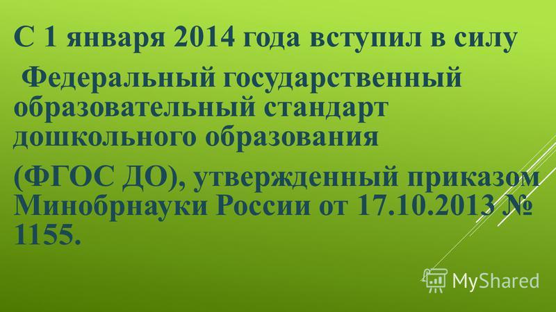 С 1 января 2014 года вступил в силу Федеральный государственный образовательный стандарт дошкольного образования (ФГОС ДО), утвержденный приказом Минобрнауки России от 17.10.2013 1155.