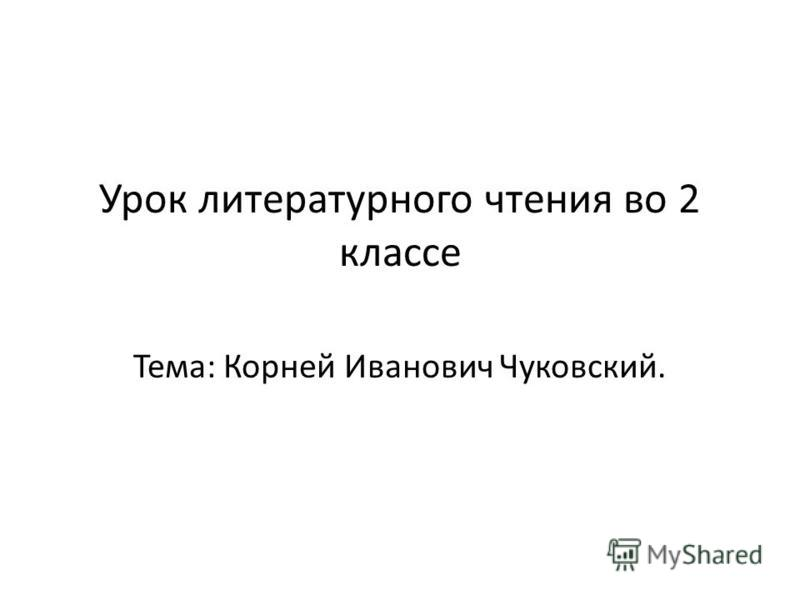 Урок литературного чтения во 2 классе Тема: Корней Иванович Чуковский.