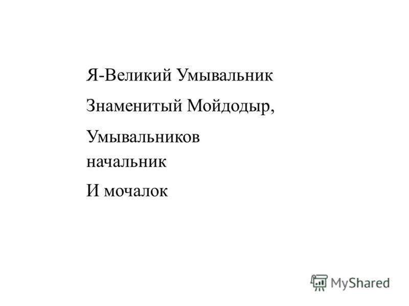 Я-Великий Умывальник Знаменитый Мойдодыр, Умывальников начальник И мочалок