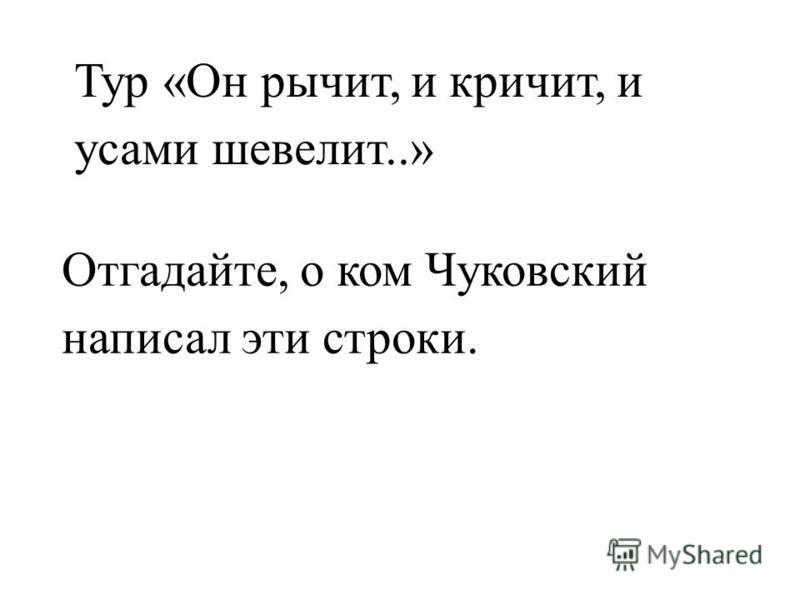 Тур «Он рычит, и кричит, и усами шевелит..» Отгадайте, о ком Чуковский написал эти строки.
