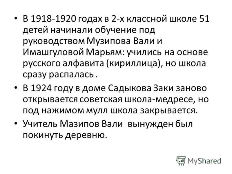 В 1918-1920 годах в 2-х классной школе 51 детей начинали обучение под руководством Музипова Вали и Имашгуловой Марьям: учились на основе русского алфавита (кириллица), но школа сразу распалась. В 1924 году в доме Садыкова Заки заново открывается сове
