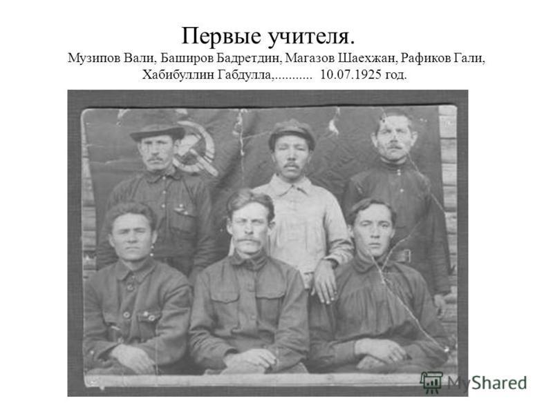 Первые учителя. Музипов Вали, Баширов Бадретдин, Магазов Шаехжан, Рафиков Гали, Хабибуллин Габдулла,........... 10.07.1925 год.