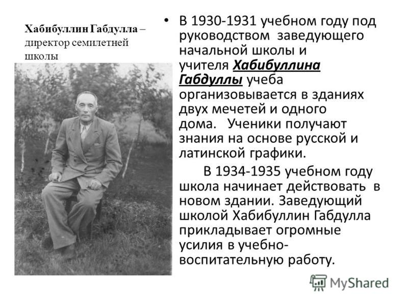Хабибуллин Габдулла – директор семилетней школы В 1930-1931 учебном году под руководством заведующего начальной школы и учителя Хабибуллина Габдуллы учеба организовывается в зданиях двух мечетей и одного дома. Ученики получают знания на основе русско