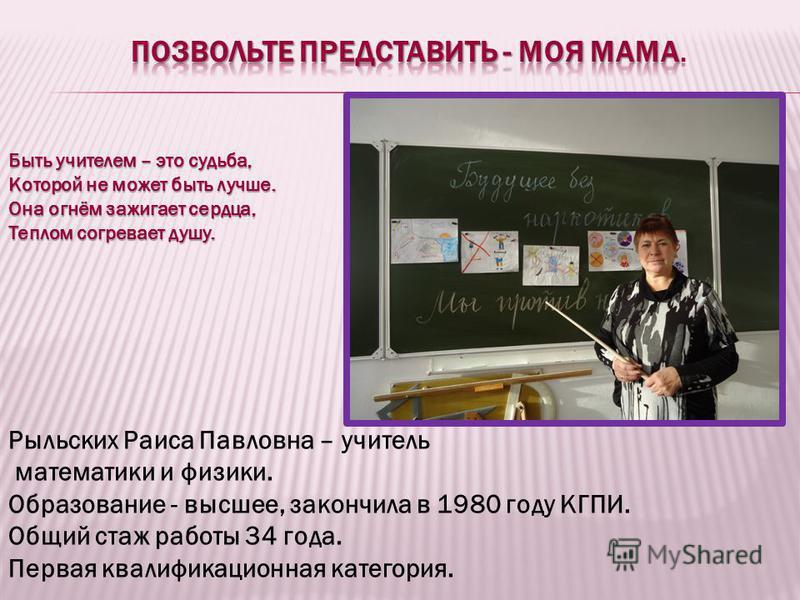 Рыльских Раиса Павловна – учитель математики и физики. Образование - высшее, закончила в 1980 году КГПИ. Общий стаж работы 34 года. Первая квалификационная категория. Быть учителем – это судьба, Которой не может быть лучше. Она огнём зажигает сердца,