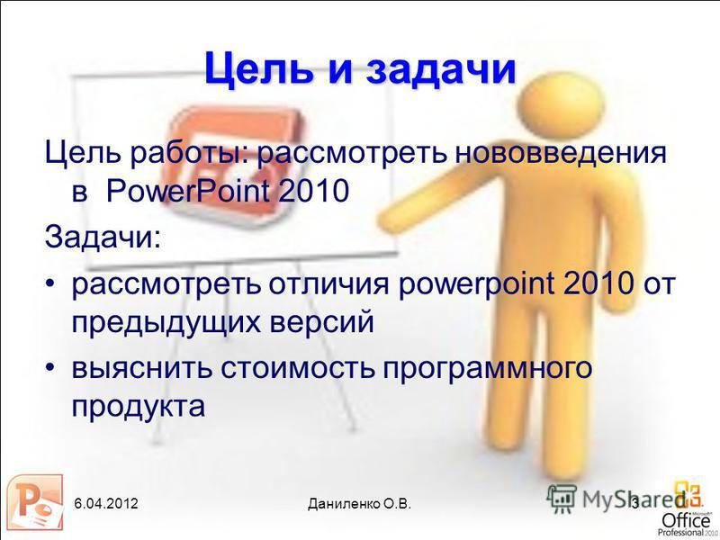 6.04.2012Даниленко О.В.3 Цель и задачи Цель работы: рассмотреть нововведения в PowerPoint 2010 Задачи: рассмотреть отличия powerpoint 2010 от предыдущих версий выяснить стоимость программного продукта